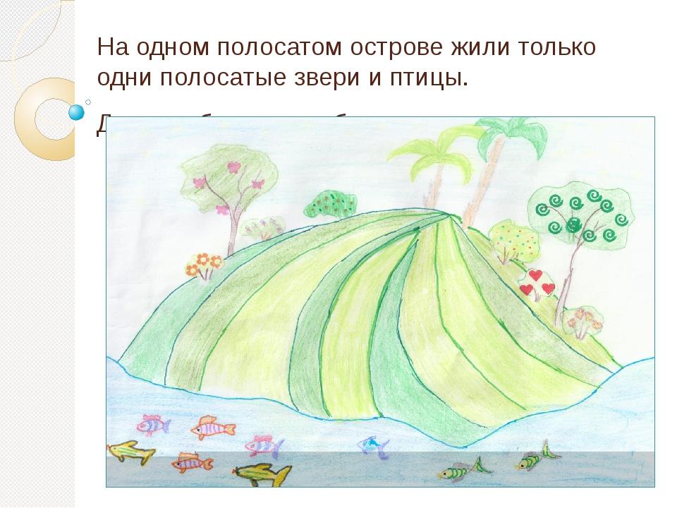 На одном полосатом острове жили только одни полосатые звери и птицы. Даже рыб...