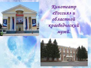 Кинотеатр «Россия» и областной краеведческий музей.