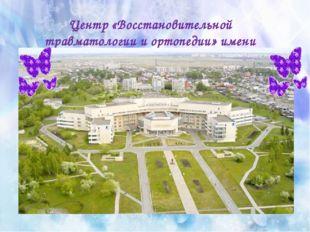 Центр «Восстановительной травматологии и ортопедии» имени академика Г. А. Или