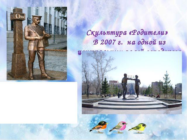 Скульптура «Родители»  В 2007 г. на одной из центральных аллей городского с...