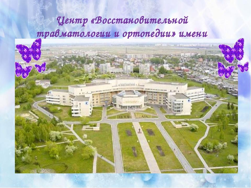 Центр «Восстановительной травматологии и ортопедии» имени академика Г. А. Или...