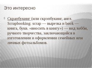 Это интересно Скрапбукинг(или скрэпбукинг, англ. Scrapbooking: scrap — вырез
