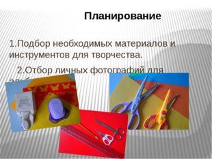 Планирование 1.Подбор необходимых материалов и инструментов для творчества. 2