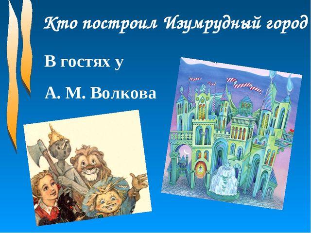 Кто построил Изумрудный город В гостях у А. М. Волкова