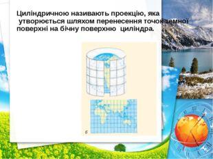 Циліндричною називають проекцію, яка утворюється шляхом перенесення точок зем