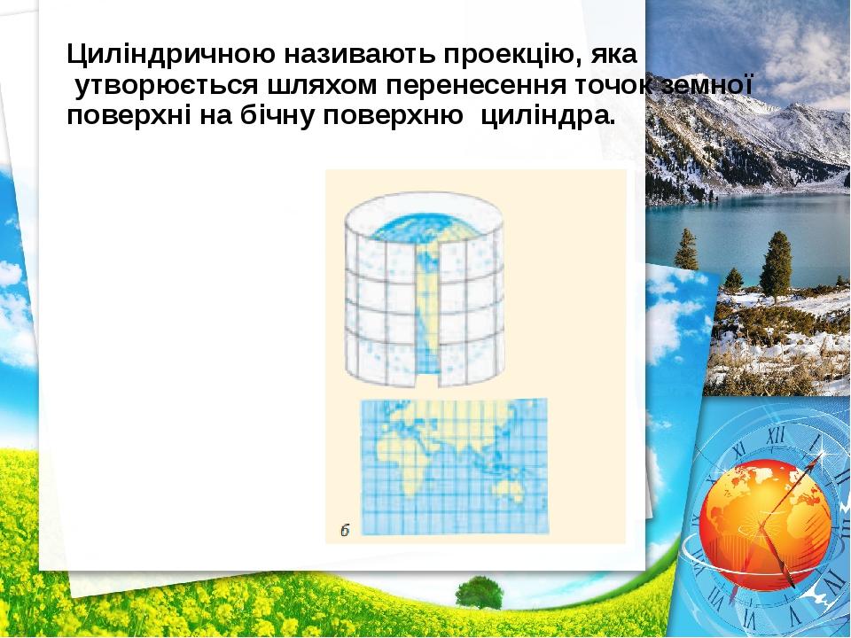 Циліндричною називають проекцію, яка утворюється шляхом перенесення точок зем...