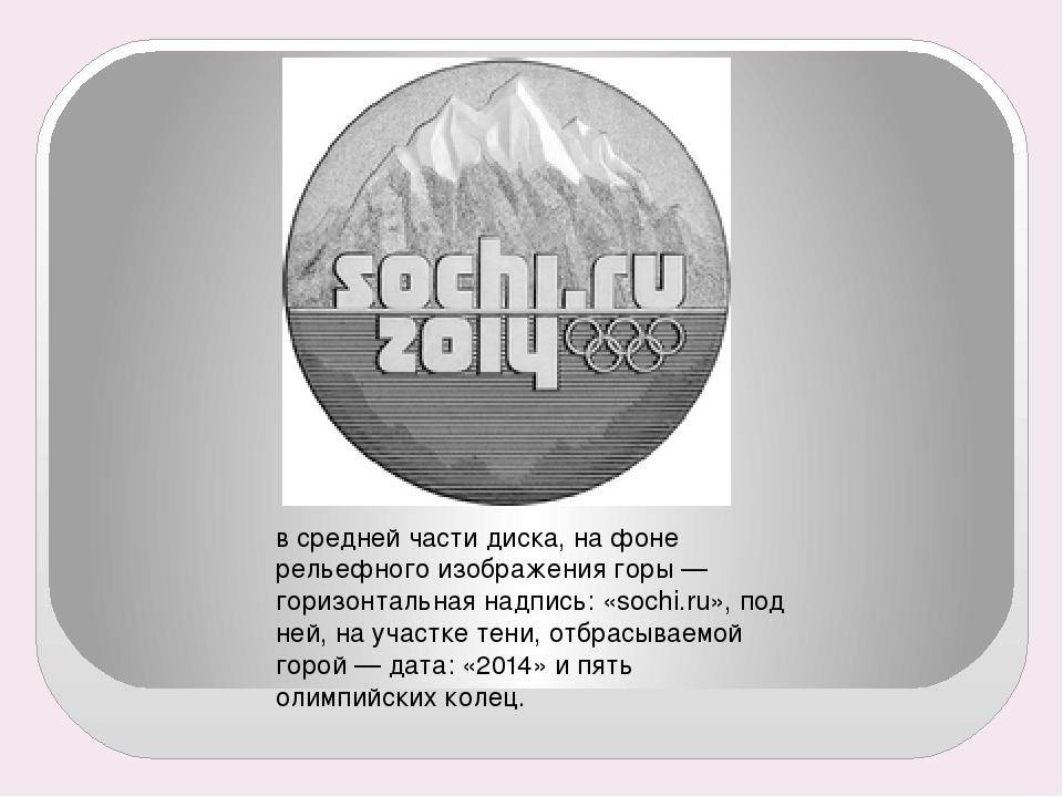в средней части диска, на фоне рельефного изображения горы— горизонтальная н...