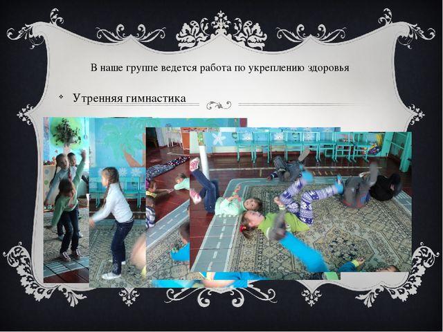 В наше группе ведется работа по укреплению здоровья Утренняя гимнастика