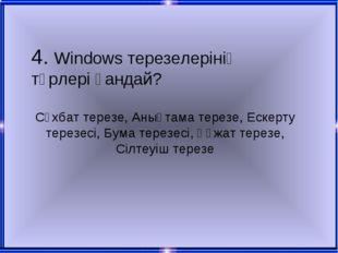 4. Windows терезелерінің түрлері қандай? Сұхбат терезе, Анықтама терезе, Еске