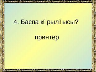 4. Баспа кұрылғысы? принтер