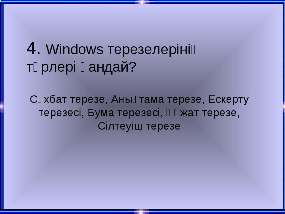 4. Windows терезелерінің түрлері қандай? Сұхбат терезе, Анықтама терезе, Еске...