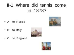 II-1. Where did tennis come in 1878? A to Russia B to Italy C to England