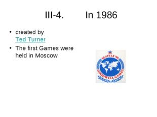 III-4. In 1986 created by Ted Turner The first Games were held in Moscow