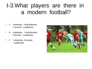 I-3.What players are there in a modern football? A 4 defenders, 4 half-defend