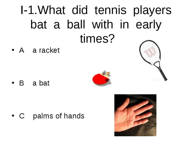I-1.What did tennis players bat a ball with in early times? A a racket B a ba...
