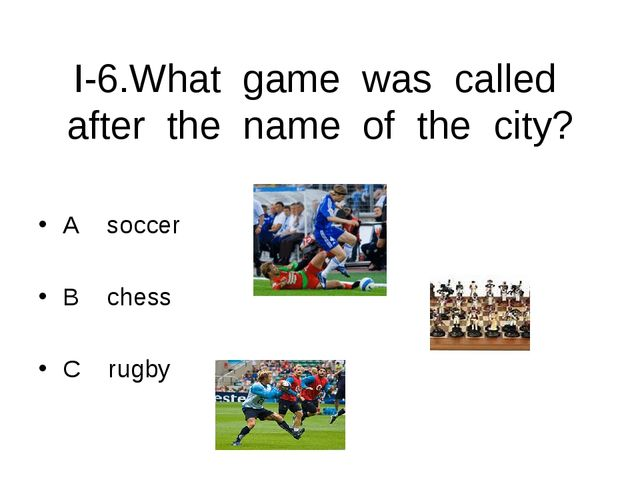 I-6.What game was called after the name of the city? A soccer B chess C rugby