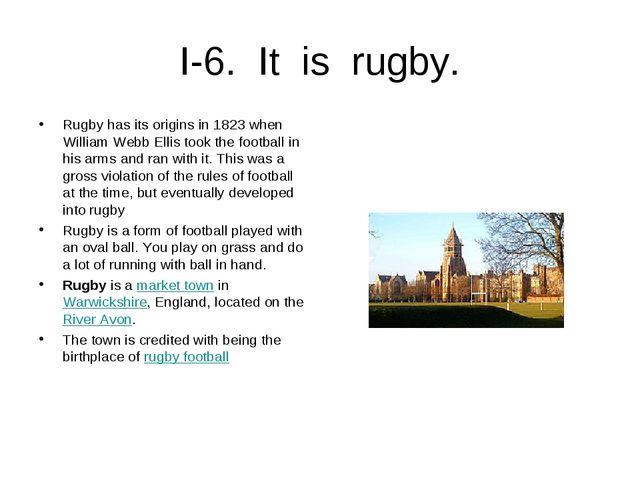 I-6. It is rugby. Rugby has its origins in 1823 when William Webb Ellis took...