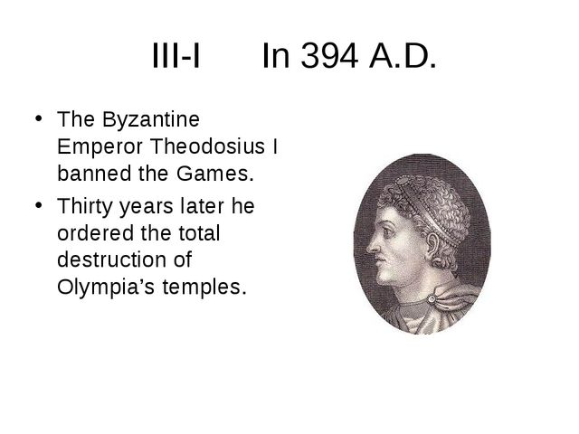 III-I In 394 A.D. The Byzantine Emperor Theodosius I banned the Games. Thirt...