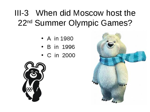 III-3 When did Moscow host the 22nd Summer Olympic Games? A in 1980 B in 1996...