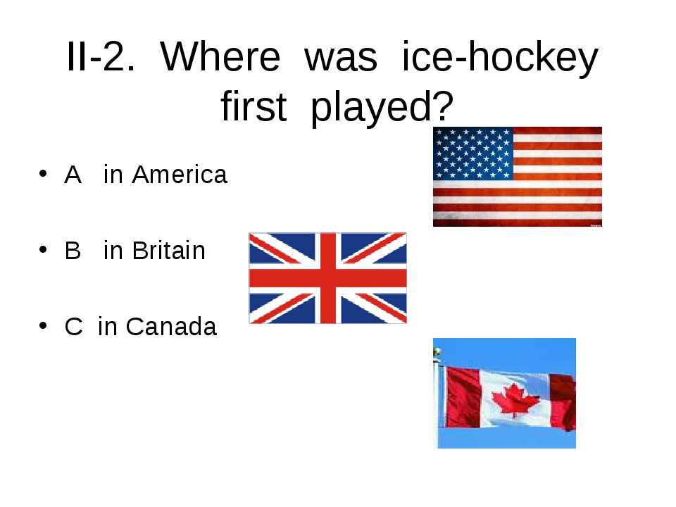 II-2. Where was ice-hockey first played? A in America B in Britain C in Canada