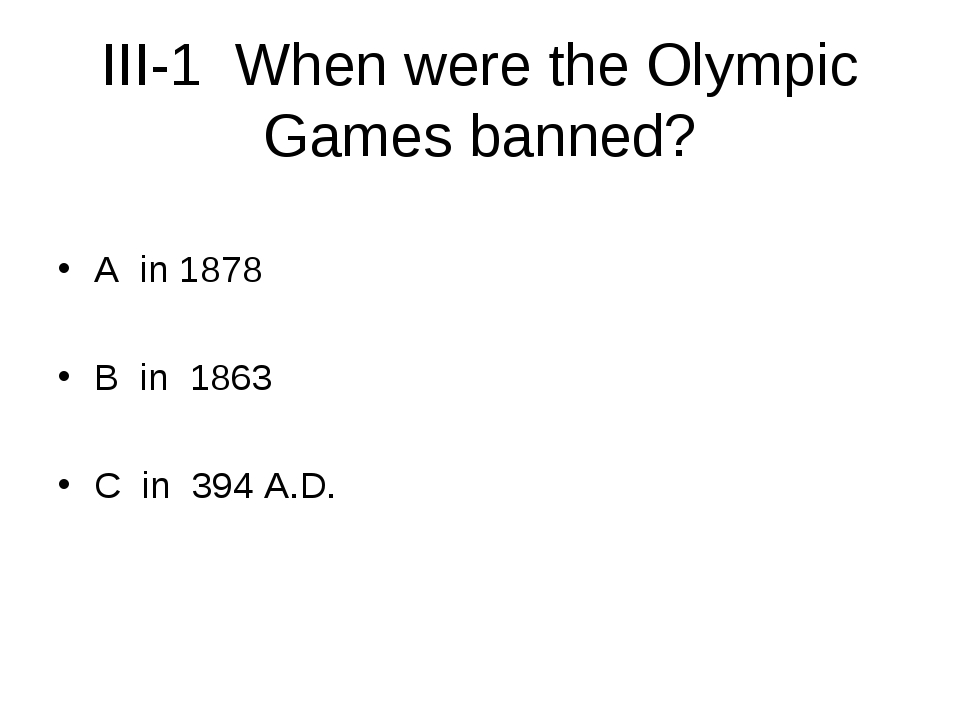 III-1 When were the Olympic Games banned? A in 1878 B in 1863 C in 394 A.D.