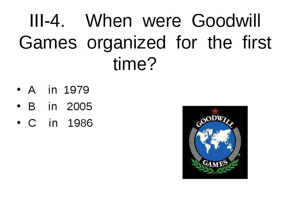 III-4. When were Goodwill Games organized for the first time? A in 1979 B in...