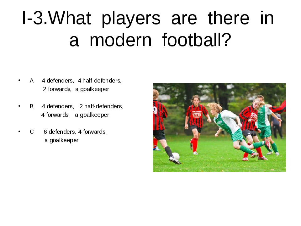 I-3.What players are there in a modern football? A 4 defenders, 4 half-defend...
