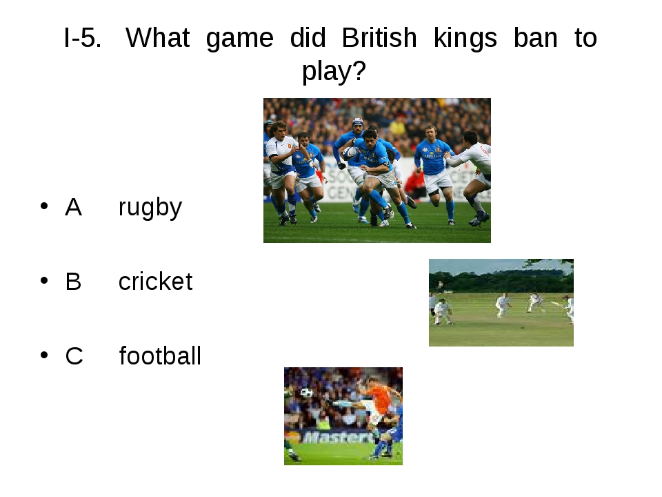 I-5. What game did British kings ban to play? A rugby B cricket C football