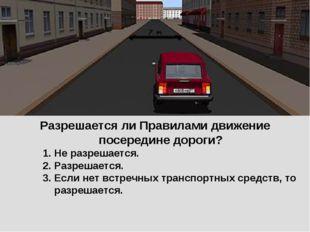 Разрешается ли Правилами движение посередине дороги? Не разрешается. Разрешае