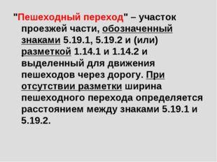 """""""Пешеходный переход"""" – участок проезжей части, обозначенный знаками 5.19.1, 5"""