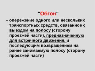 """""""Обгон"""" – опережение одного или нескольких транспортных средств, связанное с"""