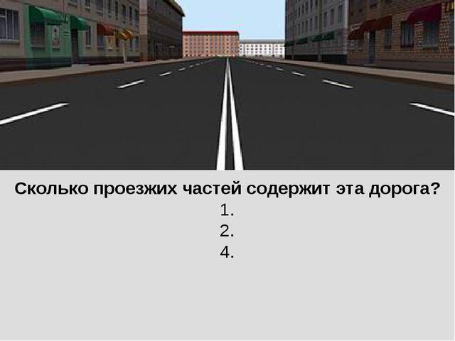 Сколько проезжих частей содержит эта дорога? 1. 2. 4.