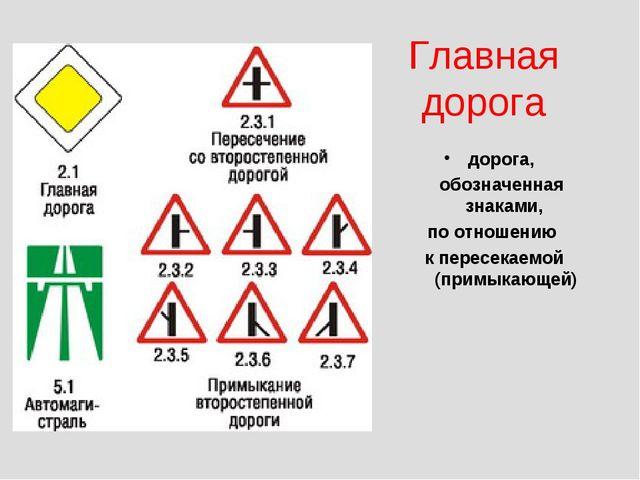 Главная дорога дорога, обозначенная знаками, по отношению к пересекаемой (пр...