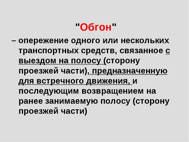"""""""Обгон"""" – опережение одного или нескольких транспортных средств, связанное с..."""