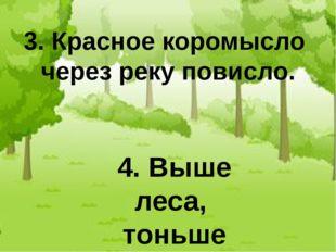 3. Красное коромысло через реку повисло. 4. Выше леса, тоньше колоса.