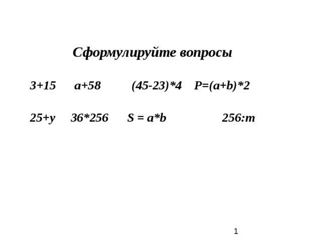 Сформулируйте вопросы 3+15 а+58 (45-23)*4 Р=(a+b)*2  25+у 36*256 S = a*b 25...