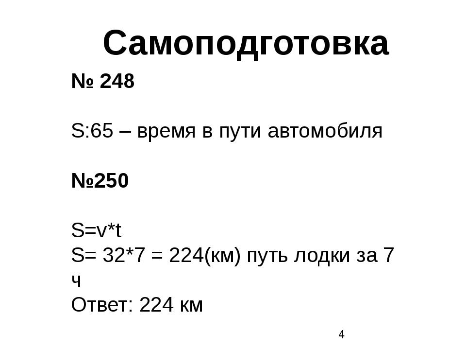 Самоподготовка № 248 S:65 – время в пути автомобиля №250 S=v*t S= 32*7 = 224...