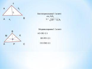 c Биссектрисасының қасиеті a/a1=b/b1 L=  Медияналарының қасиеті AO:OK=2:1 BO