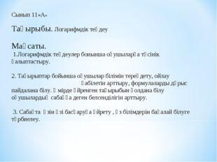 Сынып 11«А»  Тақырыбы. Логарифмдік теңдеу  Мақсаты. 1.Логарифмдік теңдеулер