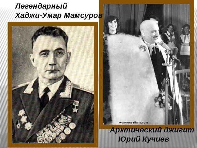 Легендарный Хаджи-Умар Мамсуров Арктический джигит Юрий Кучиев