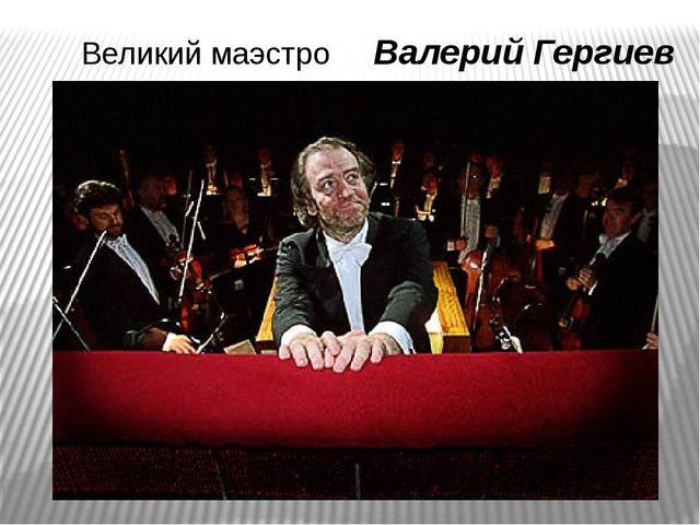 Великий маэстро Валерий Гергиев
