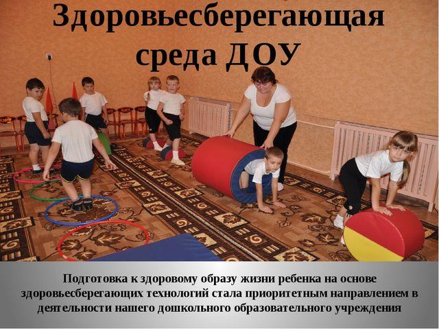 Здоровьесберегающая среда ДОУ Подготовка к здоровому образу жизни ребенка на...