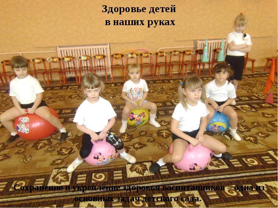 Здоровье детей в наших руках Сохранение и укрепление здоровья воспитанников...