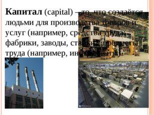 Капитал (capital) – то, что создаётся людьми для производства товаров и услуг