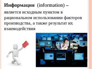Информация (information) – является исходным пунктом в рациональном использов