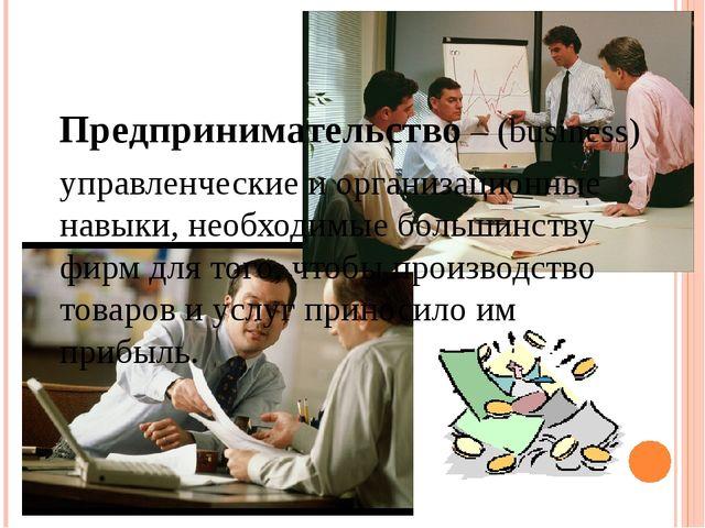 Предпринимательство – (business) управленческие и организационные навыки, нео...