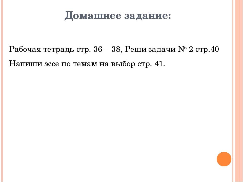 Домашнее задание: Рабочая тетрадь стр. 36 – 38, Реши задачи № 2 стр.40 Напиши...
