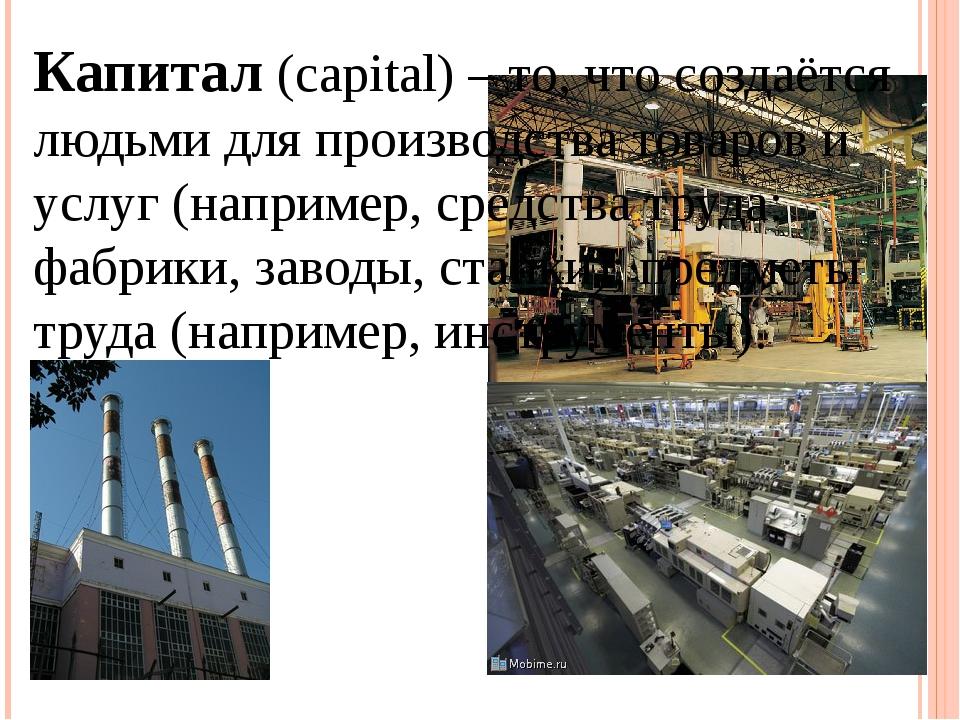 Капитал (capital) – то, что создаётся людьми для производства товаров и услуг...