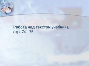 Работа над текстом учебника стр. 74 - 76
