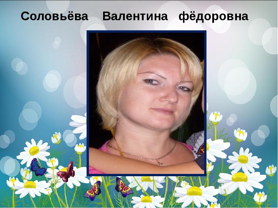 Соловьёва Валентина фёдоровна